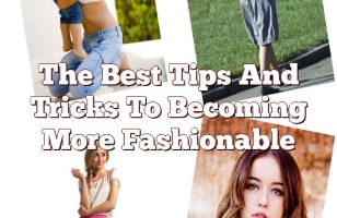 The Best Tips And Tricks To Becoming More Fashionable